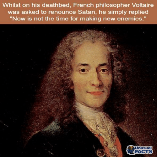 """Now is not the time for making new enemies."" — Voltaire, French writer (30 May 1778), when asked by a priest to renounce Satan before his death"