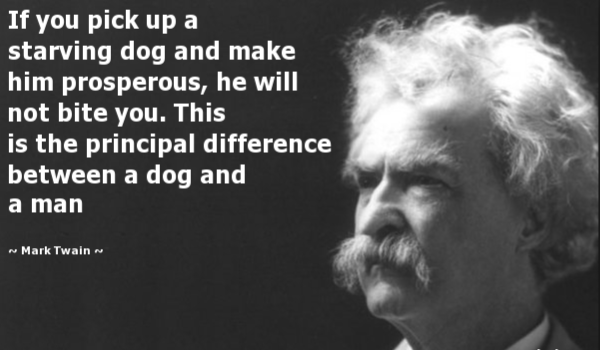 If you pick up a starving dog and make him prosperous, he will not bite you. This is the principal difference between a dog and a man. – Mark Twain [600 × 350]