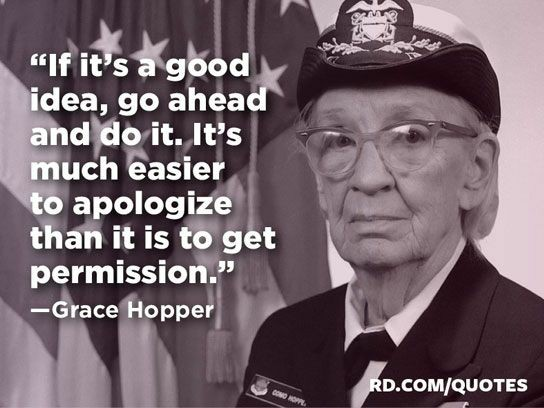 """If it's a good idea, go ahead and do it. It's much easier to apologize than it is to get permission."" Grace Hopper [544 x 408]"