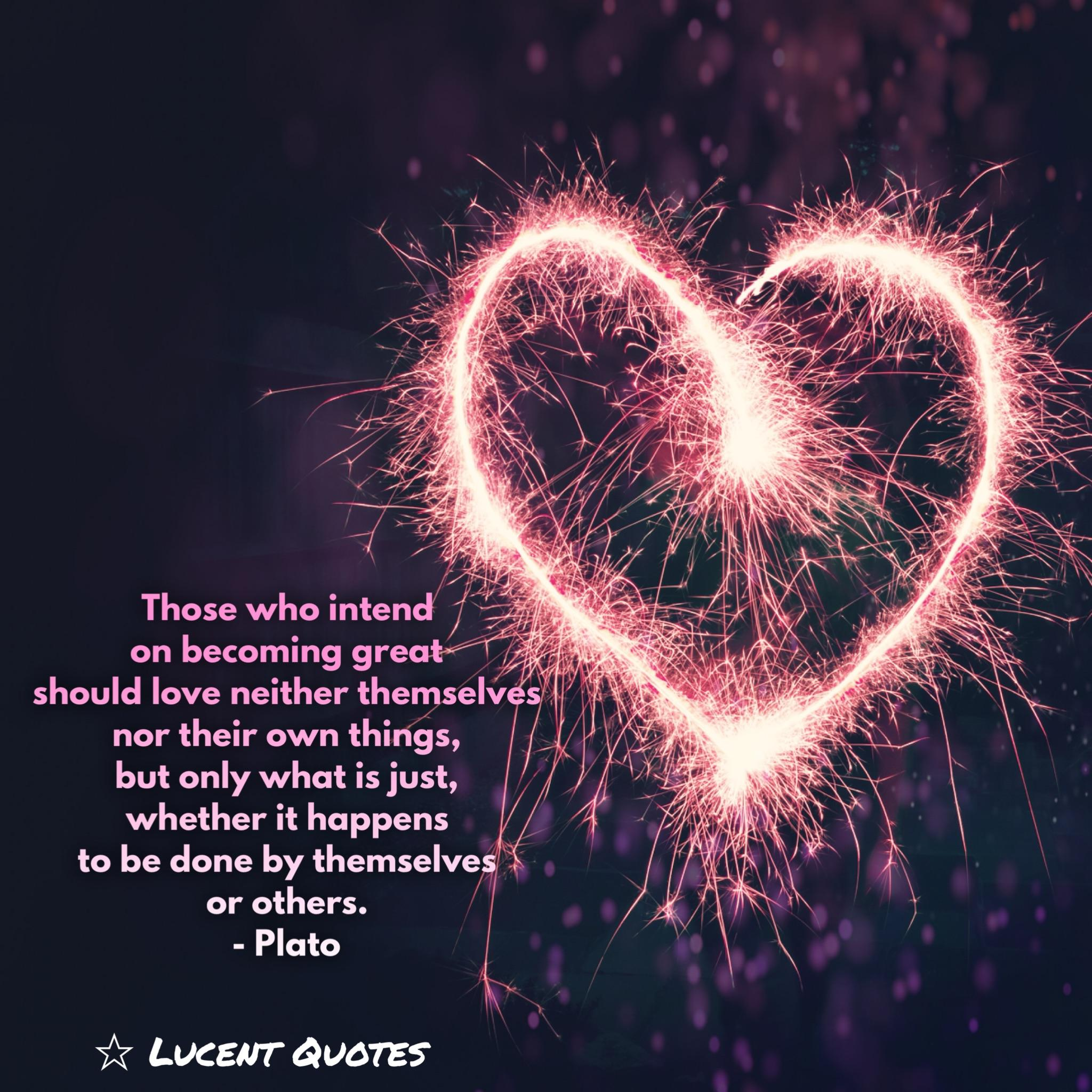 Those who intend on becoming great should love neither themselves nor their own things, but only what is just, whether it happens to be done by themselves or others. – Plato [600×600][OC ig: Lucentquotes]