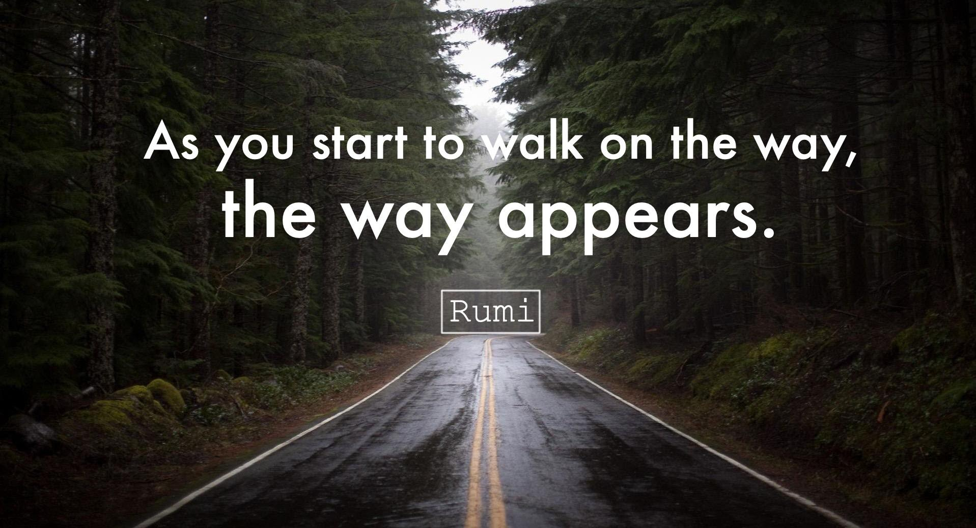 """As you start to walk on the way, the way appears."" -Rumi (1917×1038)"