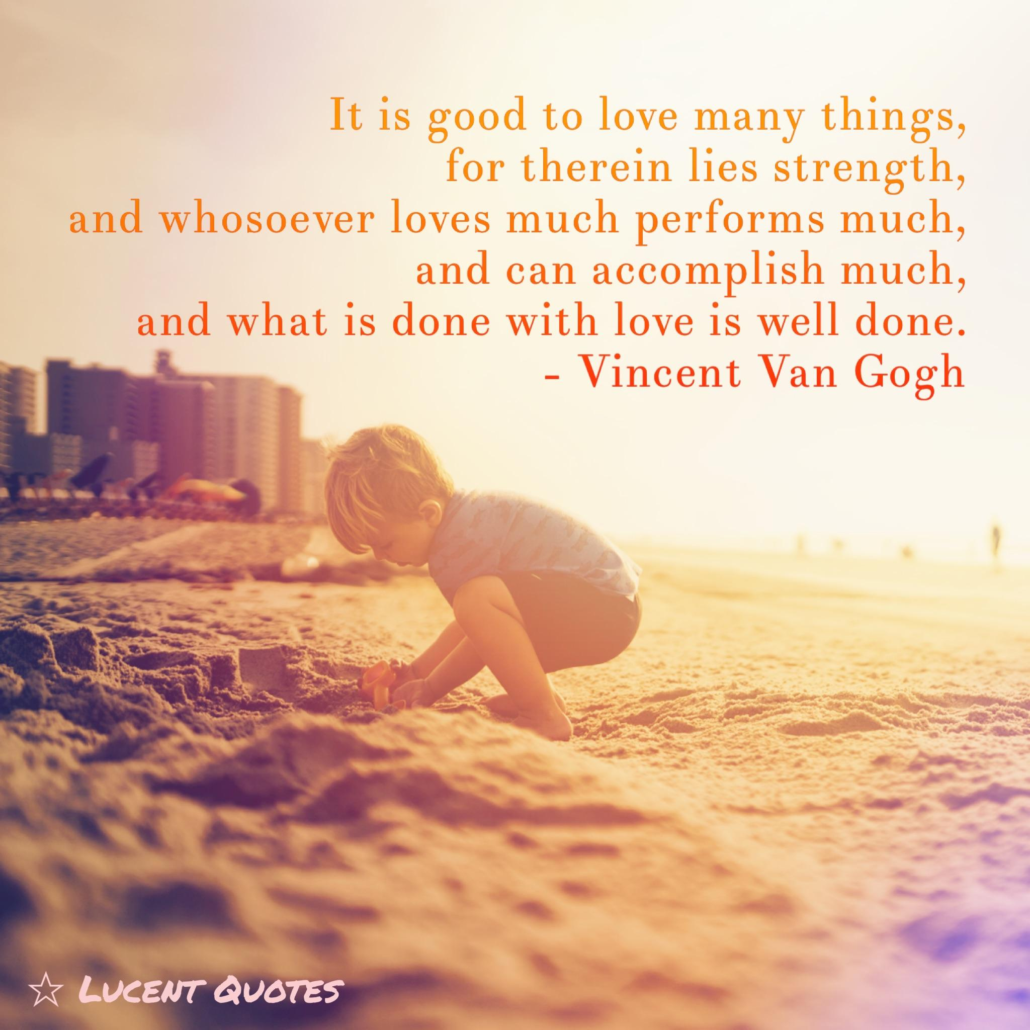 It is good to love many things, for therein lies strength, and whosoever loves much performs much, and can accomplish much, and what is done with love is well done. – Vincent Van Gogh [600×600][OC ig: Lucentquotes]