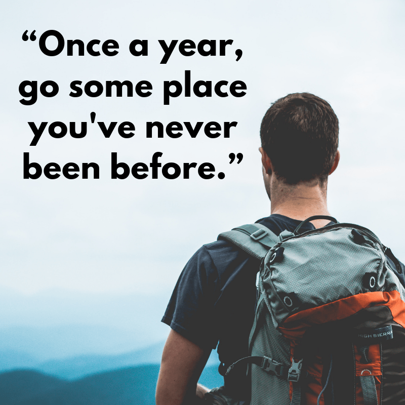 "[Image] ""Once a year, go some place you've never been before."""