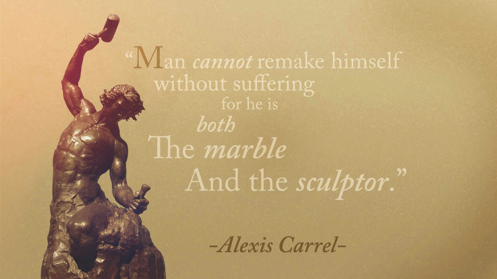 """Man cannot remake himself without suffering for he is both the marble and the sculptor."" – Alexis Carrel [1920×1080]"