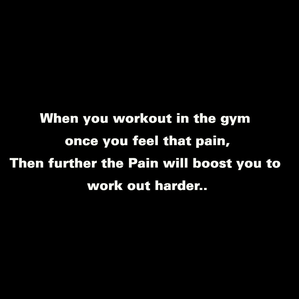 [Image] When you workout in the gym once you feel that pain, Then further the Pain will boost you to work out harder..