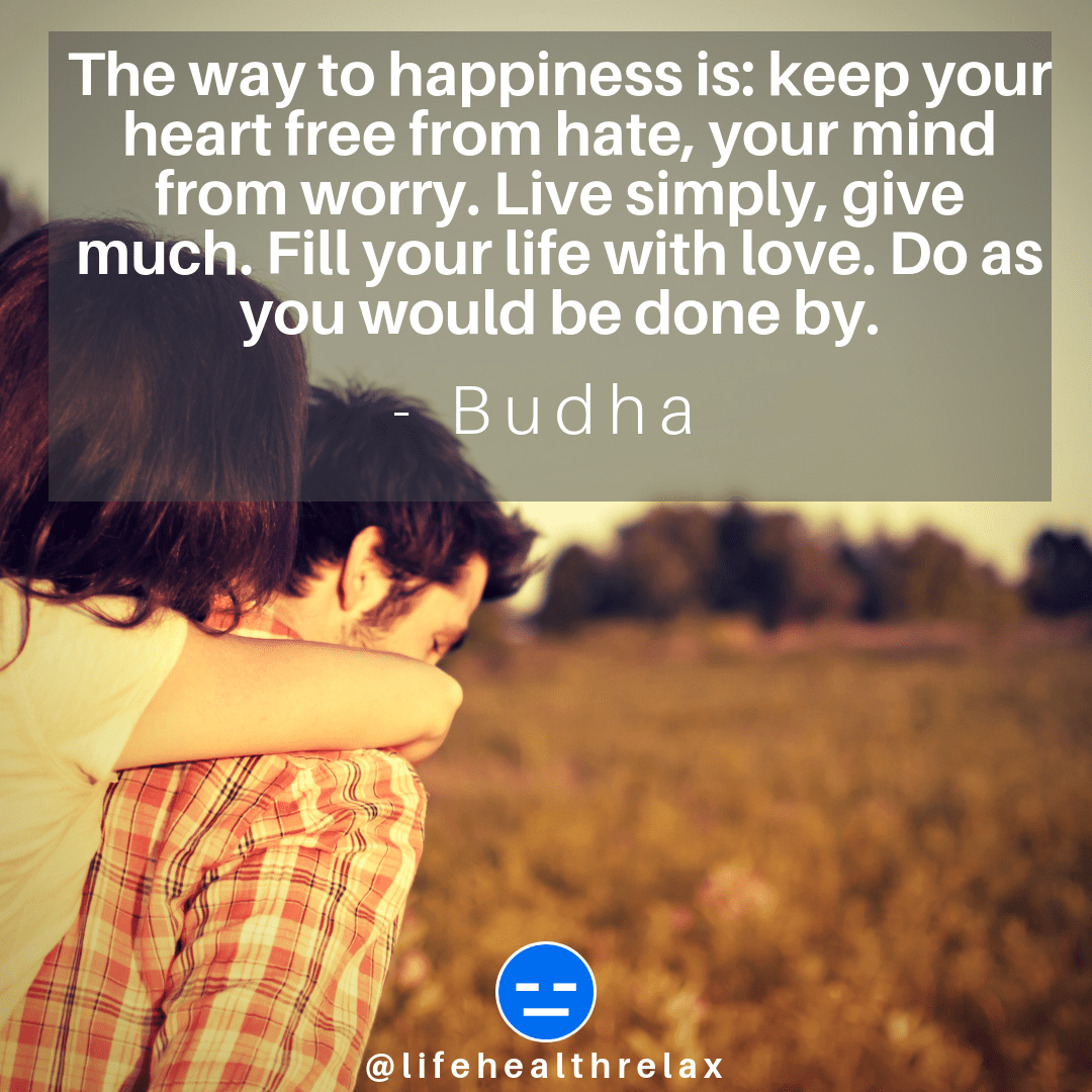 [Image] The way to happiness is: keep your heart free from hate, your mind from worry. Live simply, give much. Fill your life with love. Do as you would be done by. – Budha