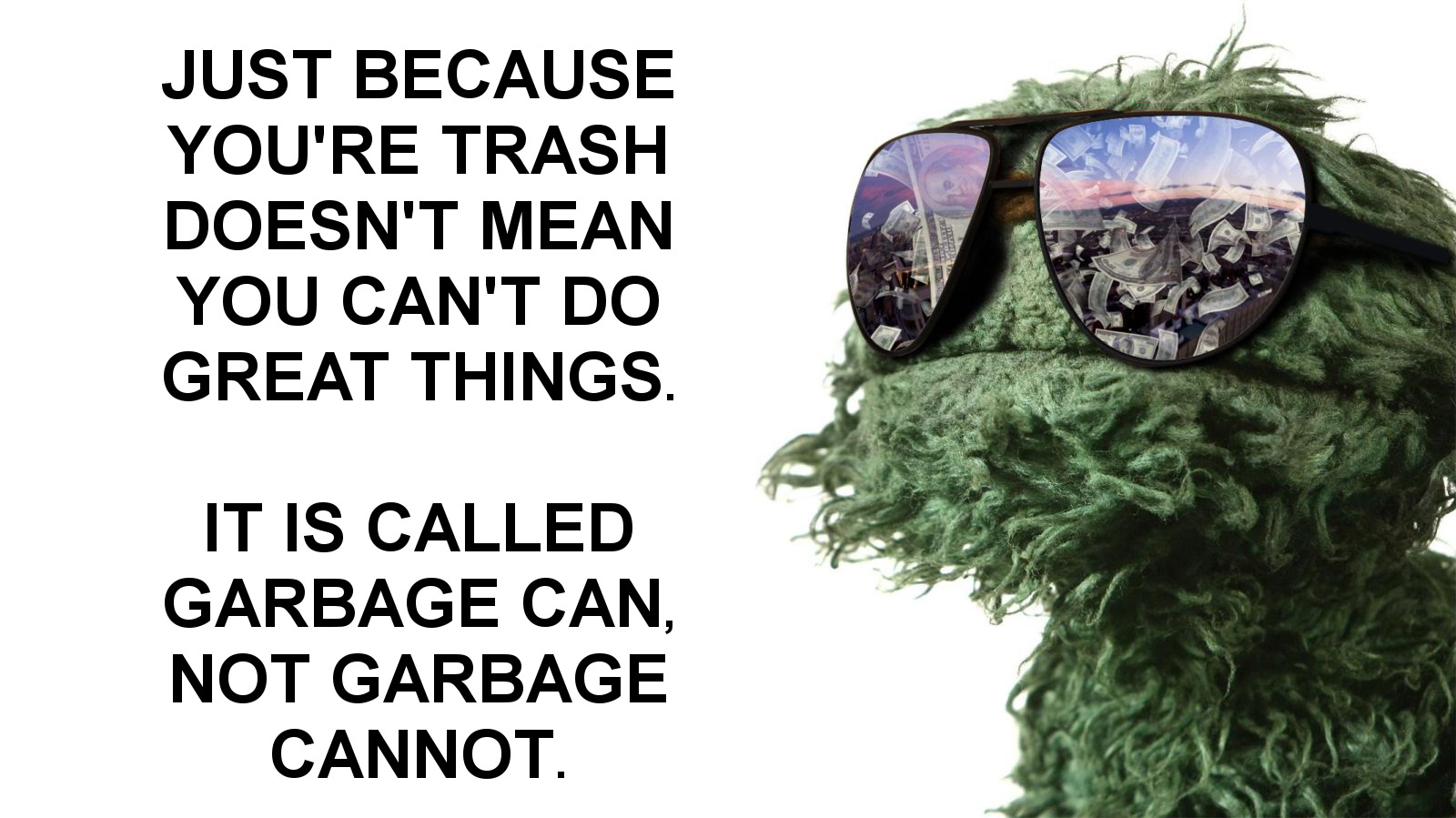 JUST BECAUSE YOU'RE TRASH DOESN'T MEAN YOU CAN'T DO GREAT THINGS. IT IS CALLED GARBAGE CAN, NOT GARBAGE CANNOT. https://inspirational.ly