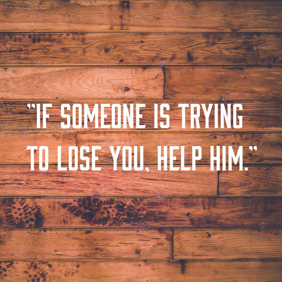 """If someone is trying to lose you, help him."" -Unknown [1080×1080]"