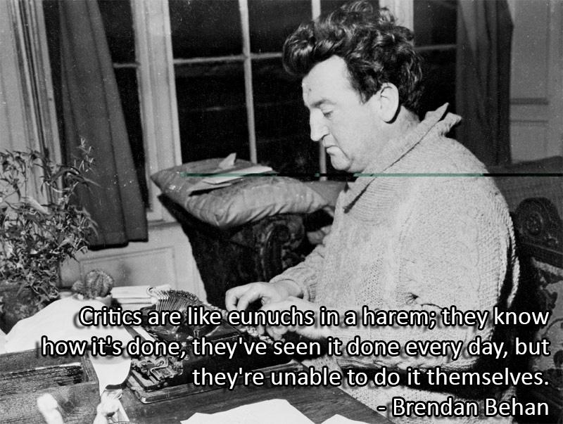 Critics are like eunuchs in a harem; they know how it's done, they've seen it done every day, but they're unable to do it themselves. – Brendan Behan [OC][800 × 603]