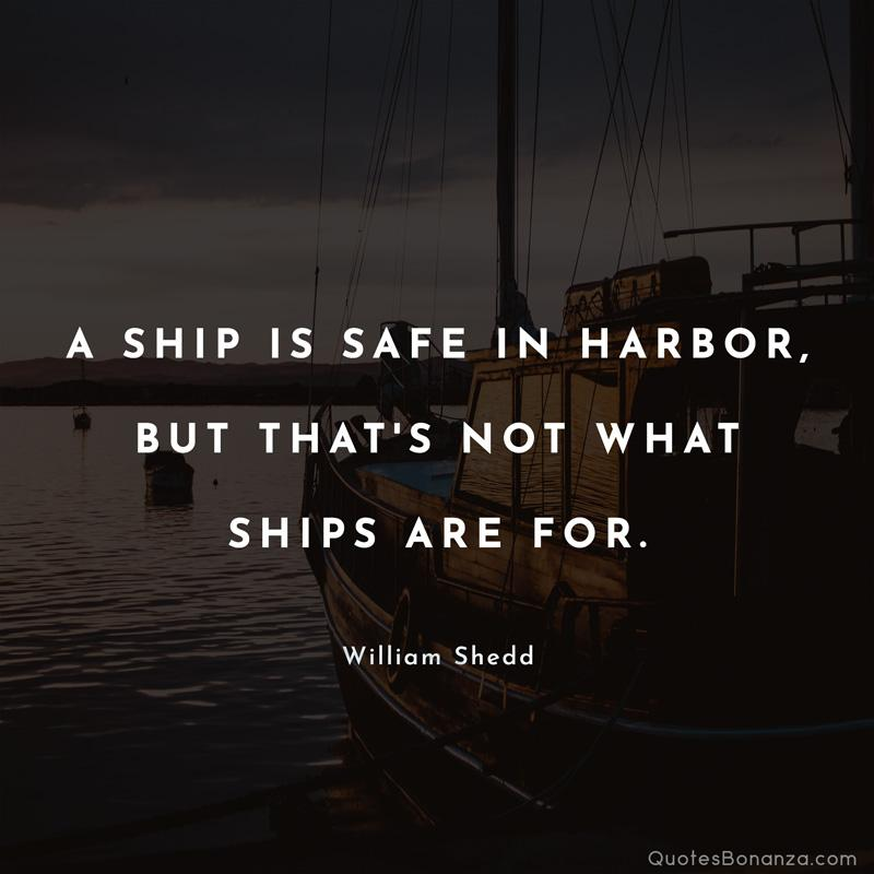 A SHIP IS SAFE IN HARBOR, BUT THAT'S NOT WHAT SHIPS ARE FOR. https://inspirational.ly