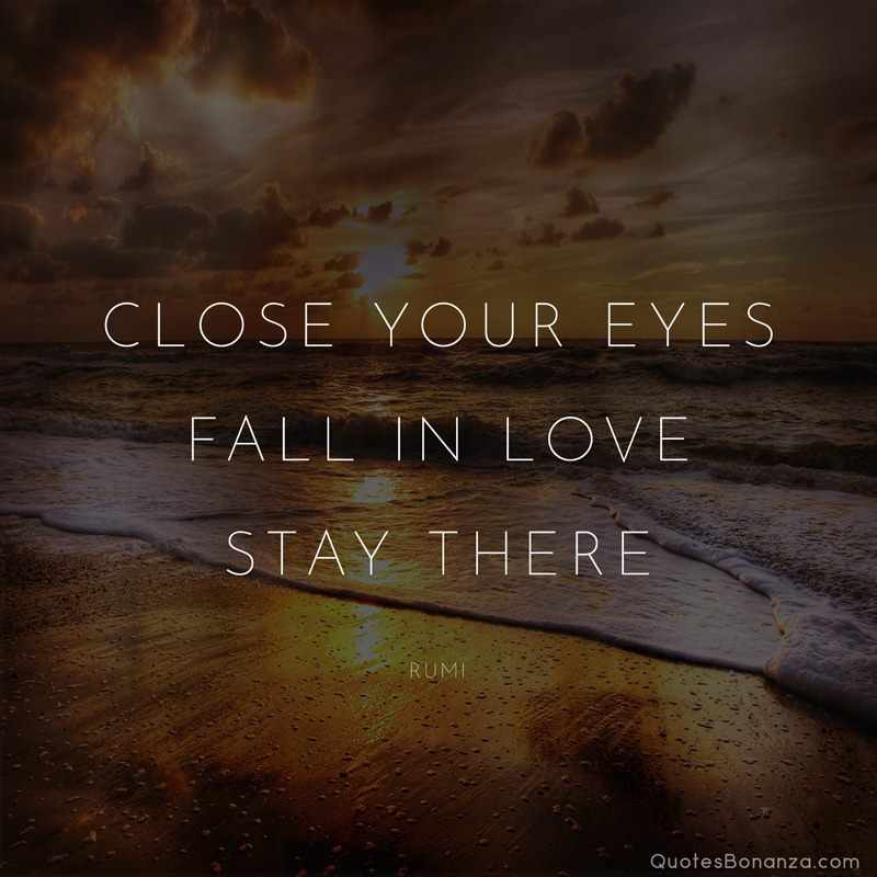 """Close Your Eyes, Fall in Love, Stay There."" Rumi [800×800]"