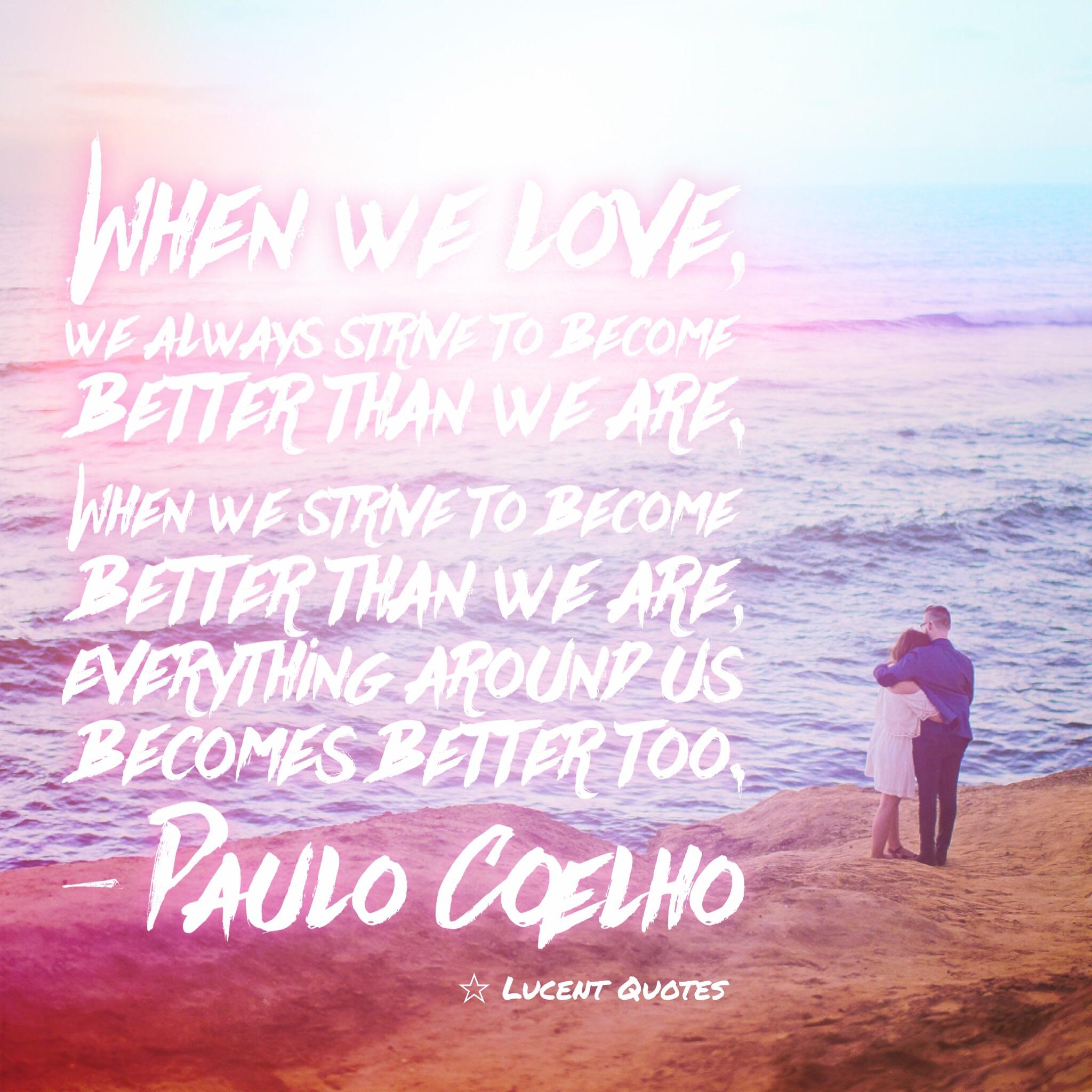 When we love, we always strive to become better than we are. When we strive to become better than we are, everything around us becomes better too. – Paulo Coelho [600×600][OC ig: Lucentquotes]