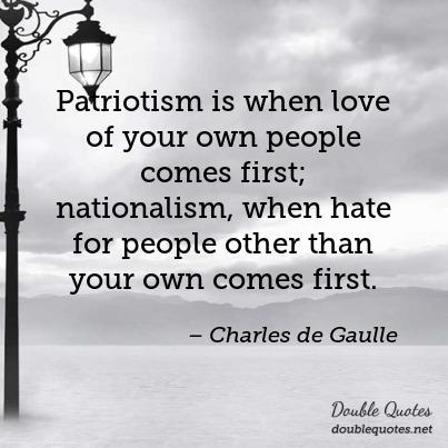 "Patriotism is when love of your own people comes first; nationalism, when hate for people other than your own comes first"". Charles de Gaulle [403×403]"