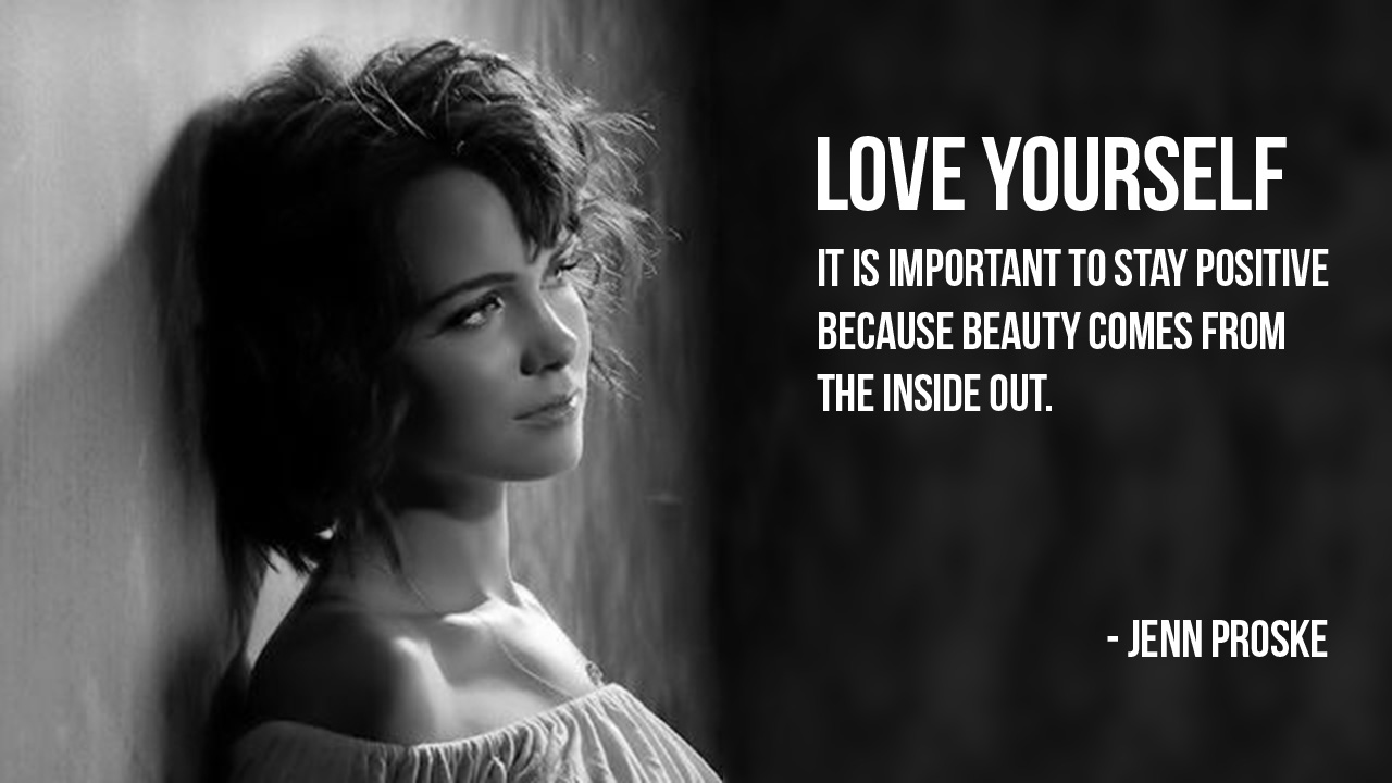 """Love yourself. It is important to stay positive because beauty comes from the inside out."" – Jenn Prokse [1280×720] [OC]"