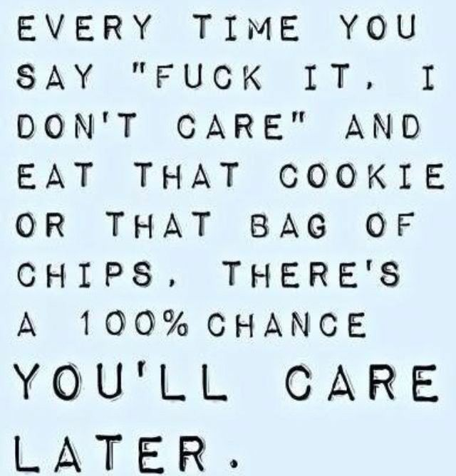 """EVERY TIME YOU SAY """"FUCK IT. I DON'T CARE"""" AND EAT THAT COOKIE OR THAT BAG OF CHIPS. THERE'S A 100%CHANCE YOU'LL CARE LATER . https://inspirational.ly"""