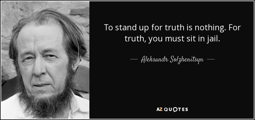 To stand up for truth is nothing. For truth, you must sit in jail. – Aleksandr Solzhenitsyn [850×400]