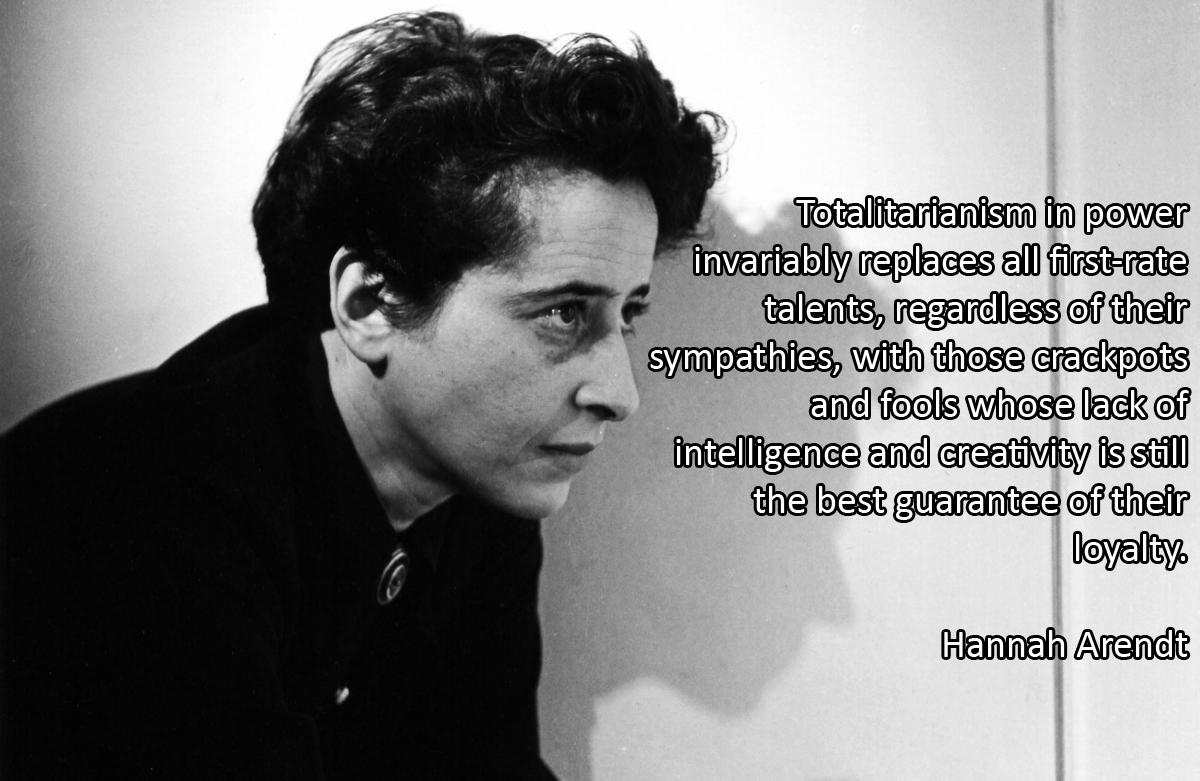 Totalitarianism in power invariably replaces all first-rate talents, regardless of their sympathies, with those crackpots and fools whose lack of intelligence and creativity is still the best guarantee of their loyalty. Hannah Arendt [OC][1200 × 781]