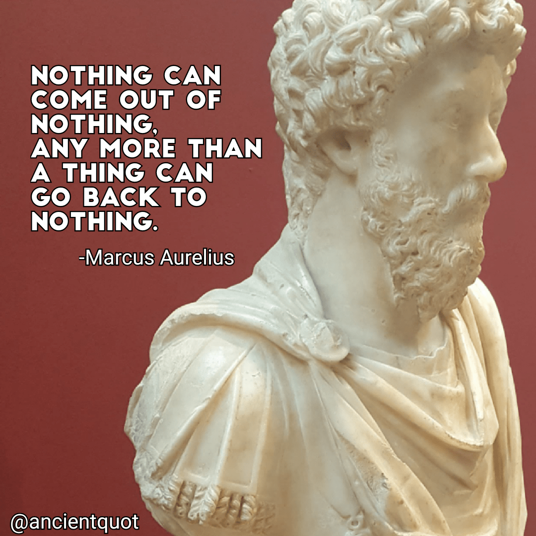 Nothing can come out of nothing, any more than a thing can go back to nothing. -Marcus Aurelius [1080×1080]