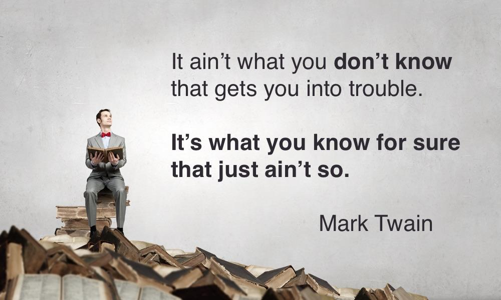 """It ain't what you don't know that gets you into trouble. It's what you know for sure that just ain't so."" – Mark Twain [1000×600]"