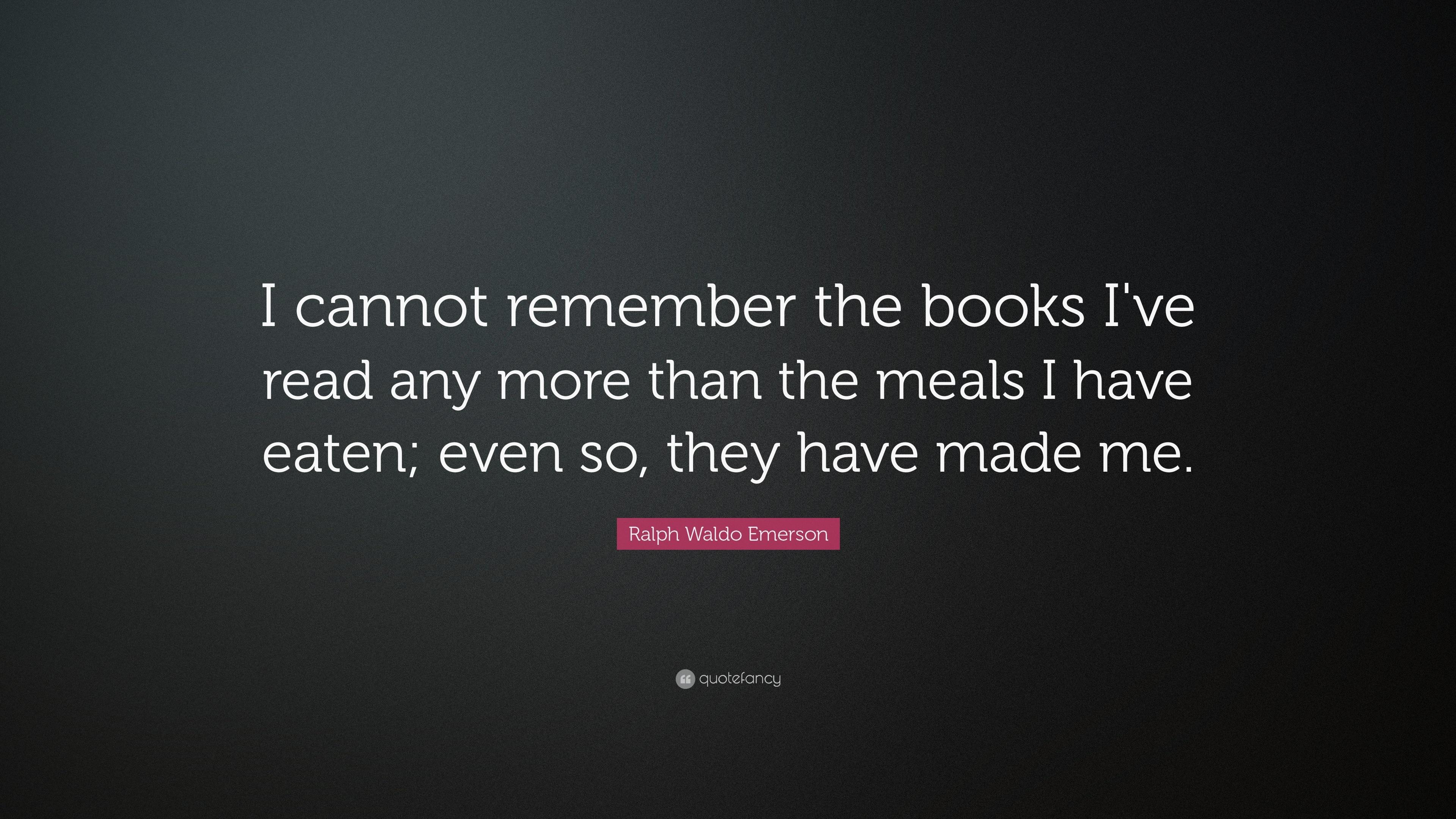 I cannot remember the books I've read any more than the meals I have eaten; even so, they have made me. https://inspirational.ly
