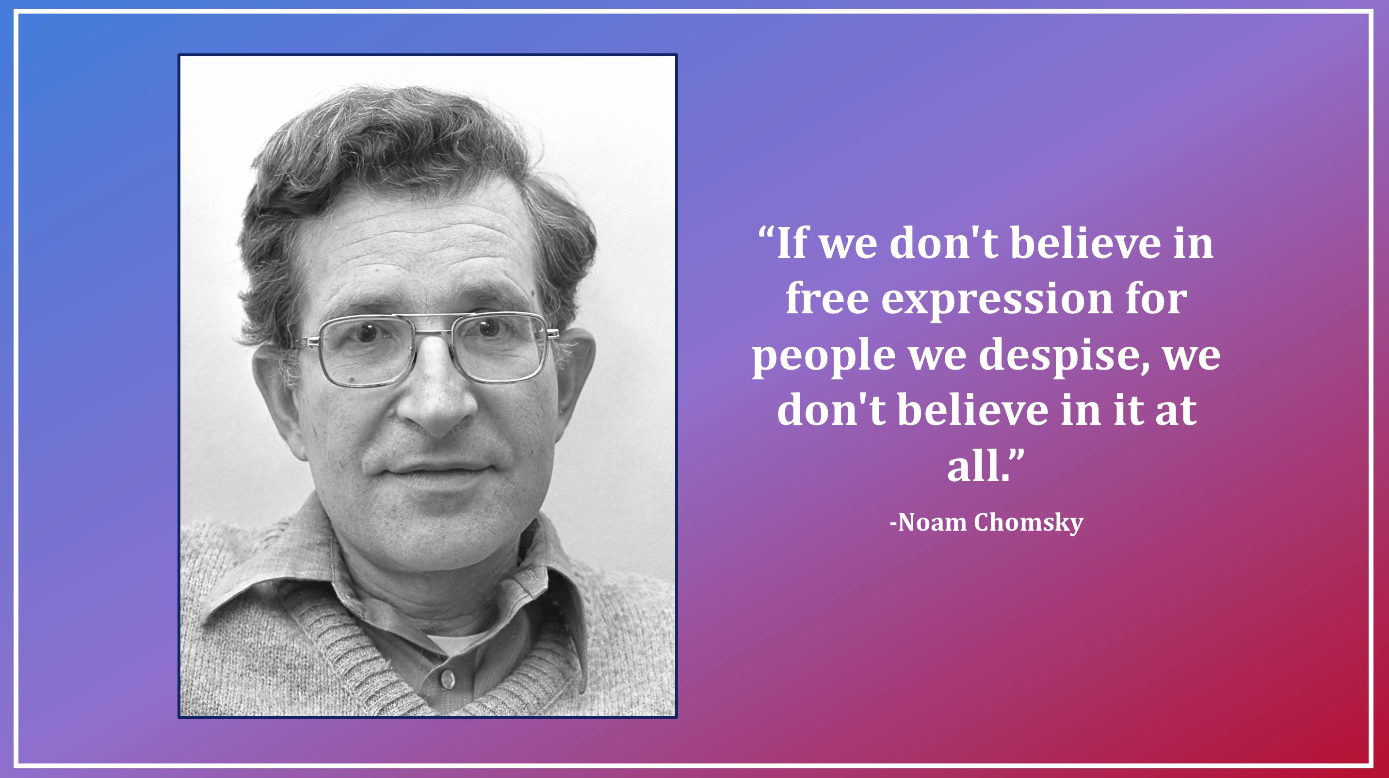 """If we don't believe in free expression for people we despise, we don't believe in it at all."" -Noam Chomsky [2864×1604]"
