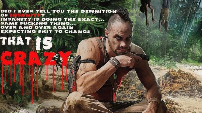Did I ever tell you the definition of insanity? -vaas[farcry 3]