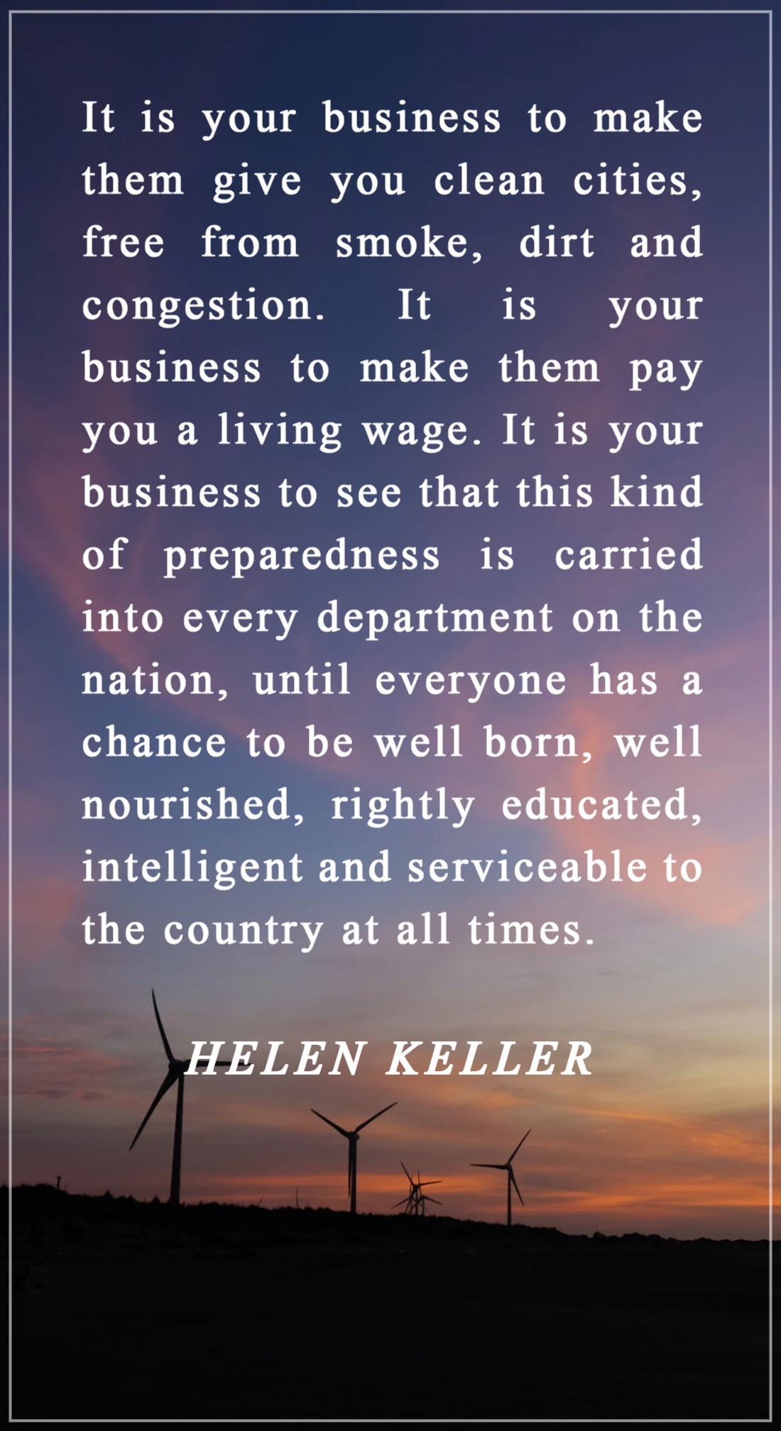 It is your business to make them give you clean cities, free from smoke, dirt and congestion. It is your business to make them pay you a living wage. It is your business to see that this kind of preparedness is carried into every department on nation, until eve - chance to https://inspirational.ly