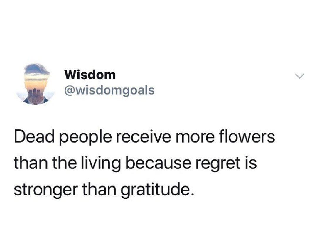 ' Wisdom i) @wisdomgoals Dead people receive more flowers than the living because regret is stronger than gratitude. https://inspirational.ly