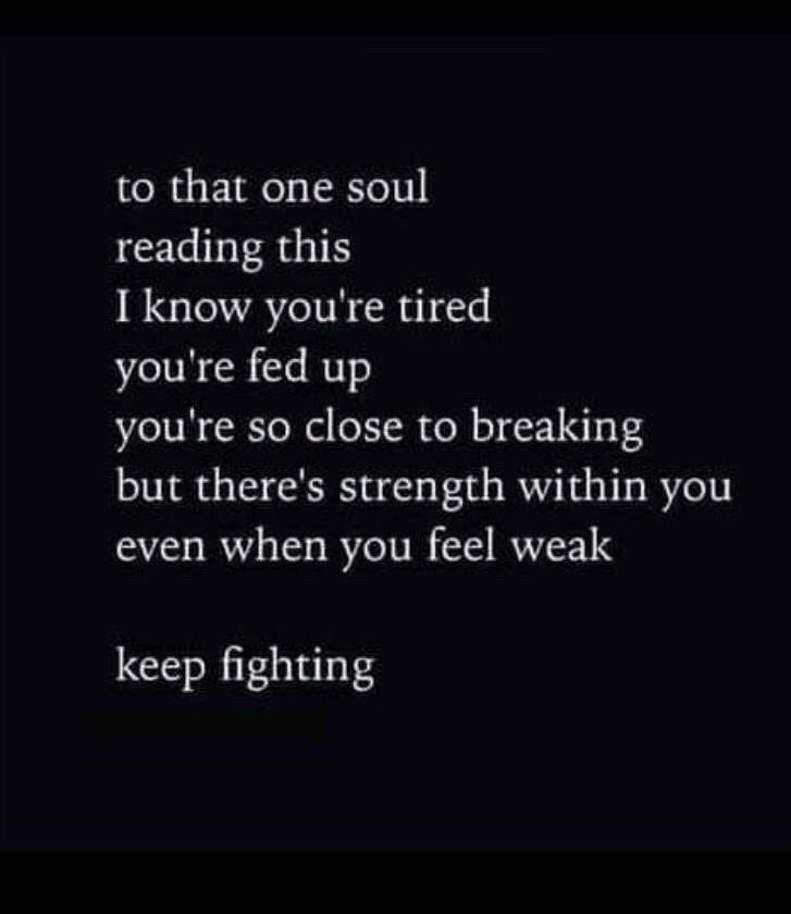 To That One Soul Reading This I Know You're Tired You're Fed Up You're So Close To Breaking But There's Strength Within You Even When You Feel Weak Keep fighting https://inspirational.ly