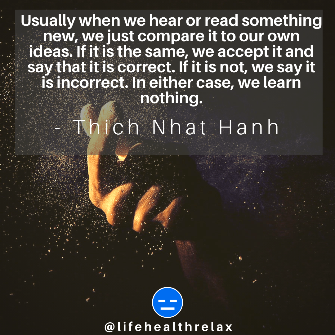 [Image] Usually when we hear or read something new, we just compare it to our own ideas. If it is the same, we accept it and say that it is correct. If it is not, we say it is incorrect. In either case, we learn nothing. – Thich Nhat Hanh