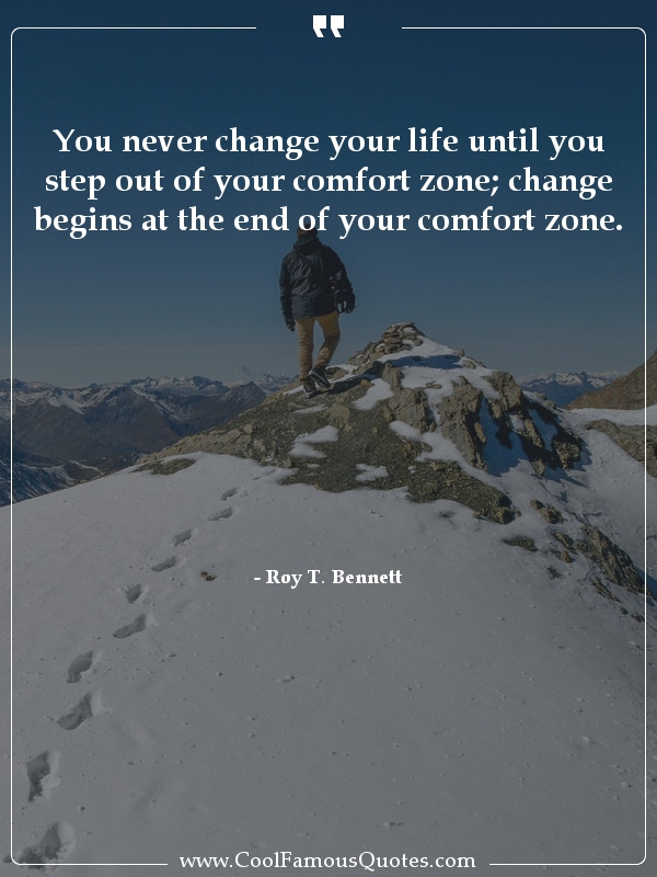 """You never change your life until you step out of your comfort zone; change begins at the end of your comfort zone."" -Roy T. Bennett [600×800]"