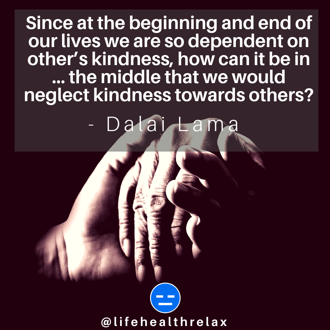 [Image] Since at the beginning and end of our lives we are so dependent on other's kindness, how can it be in … the middle that we would neglect kindness towards others? – Dalai Lama
