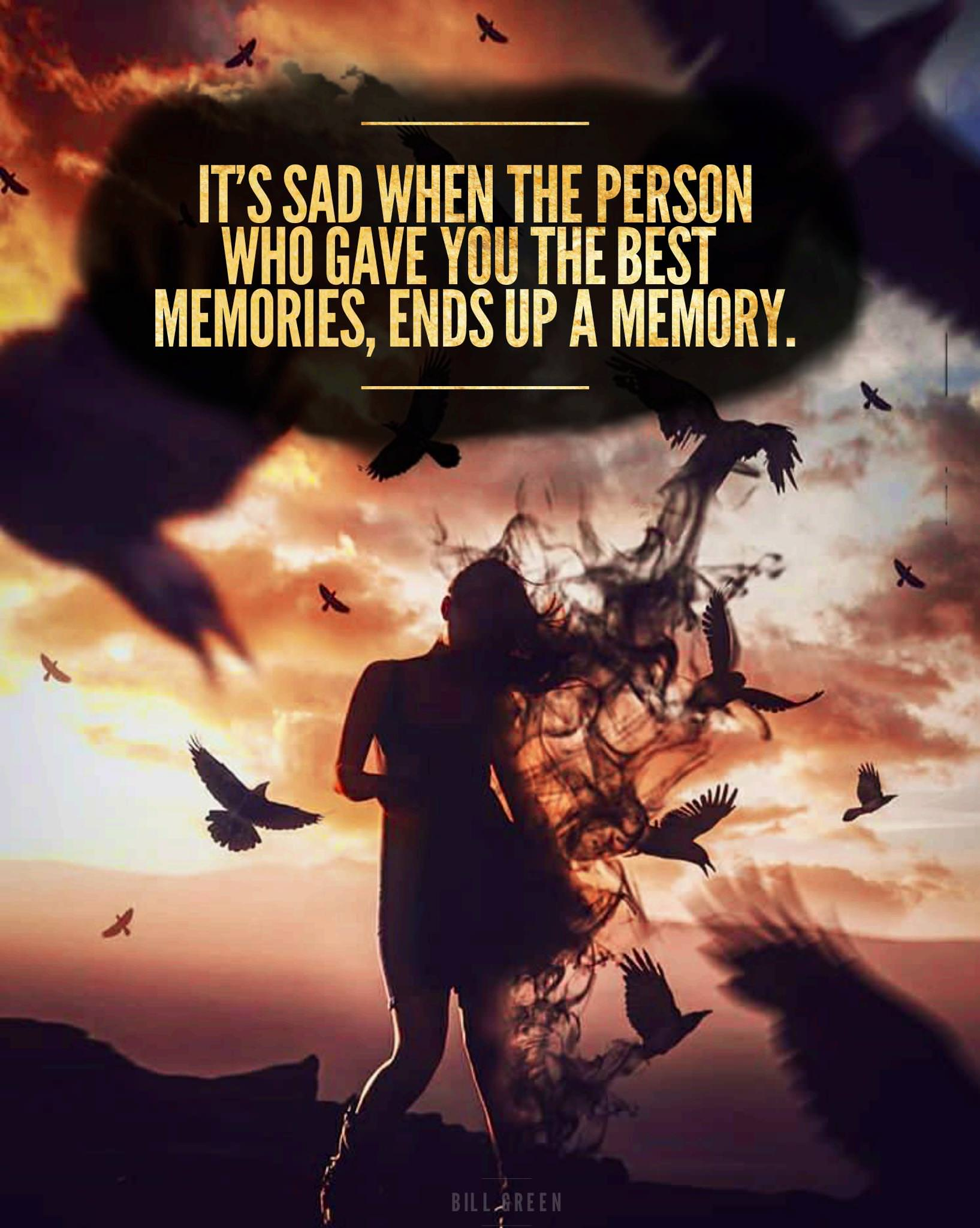 It's sad when person who gave you the best memories, end up a memory – Bill Green [1635X2048]