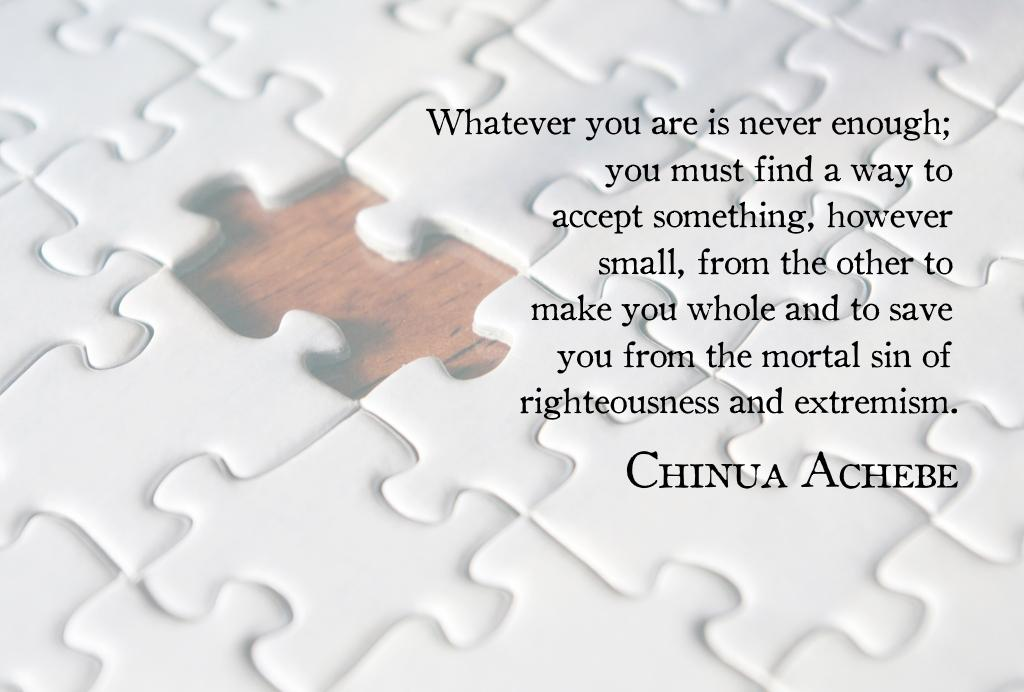 """Whatever you are is never enough…"" — Chinua Achebe [1024 x 692]"