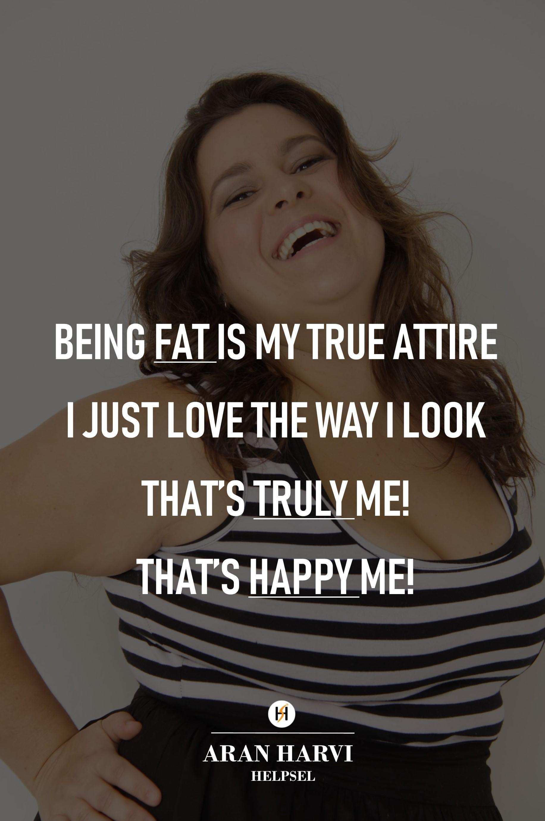 """Being Fat is My True Attire, I Just Love The Way I Look, That's Truly Me! That's Happy Me!"" – Aran Harvi[1832×2757]"