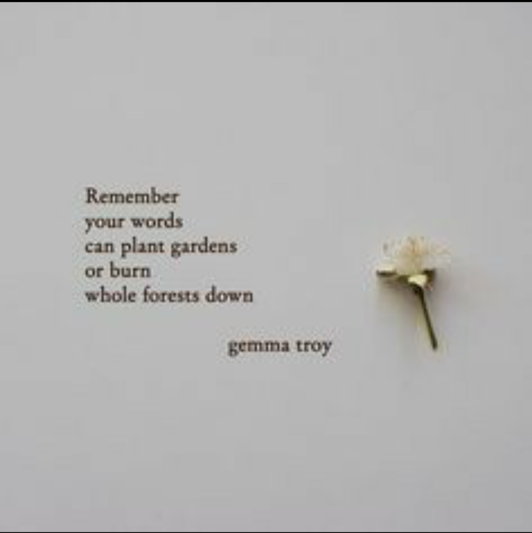 Remember your words can plant gardens or burn whole forest down – Gemma troy [1080 * 1082]
