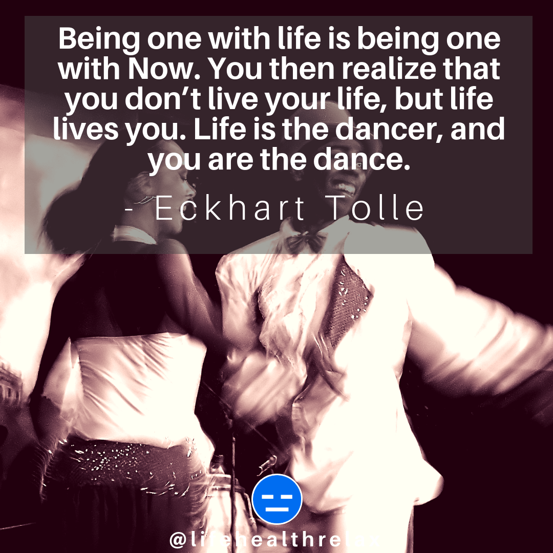 [Image] Being one with life is being one with Now. You then realize that you don't live your life, but life lives you. Life is the dancer, and you are the dance. – Eckhart Tolle