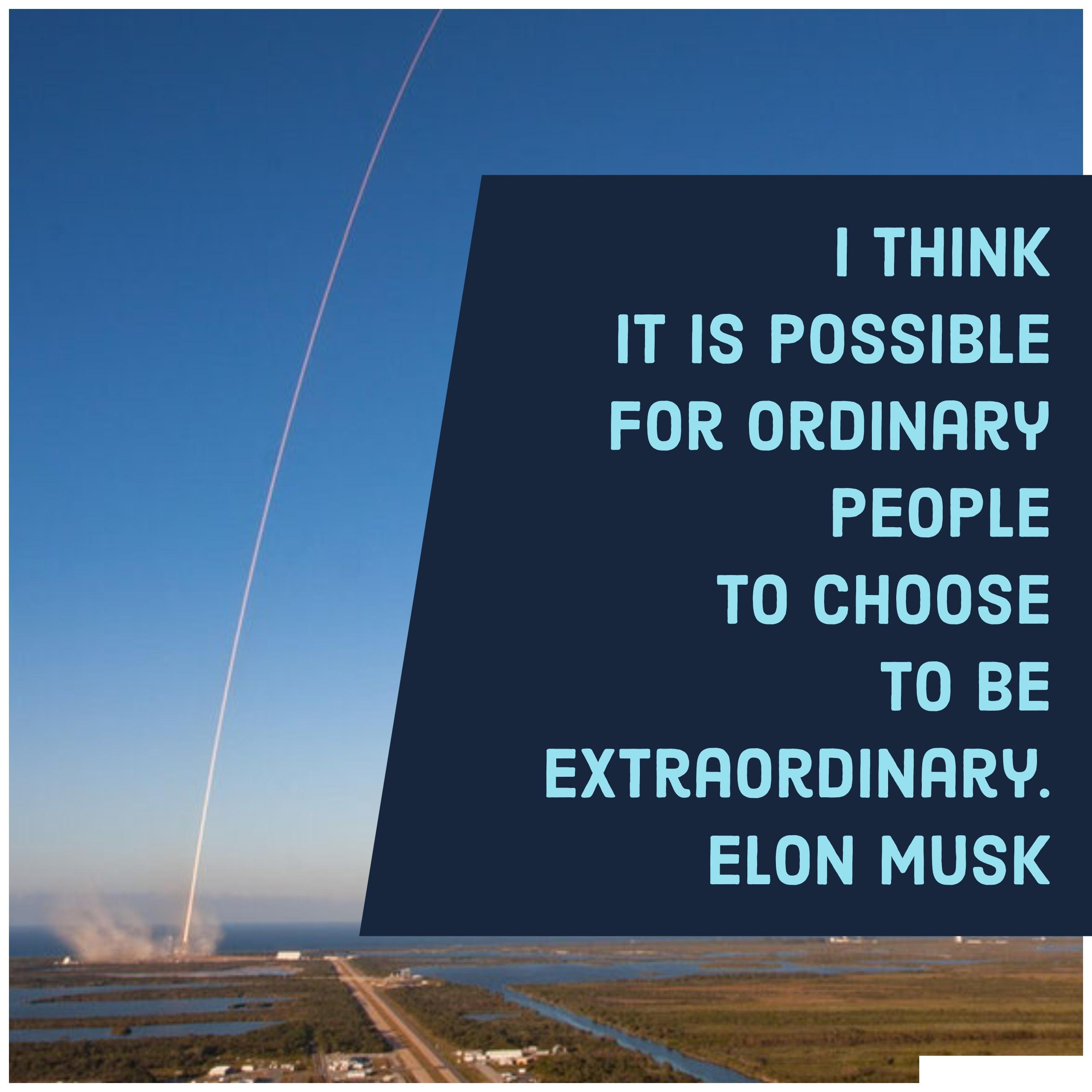 I think it is possible for ordinary people to choose to be extraordinary. By – Elon Musk [2560×2560]