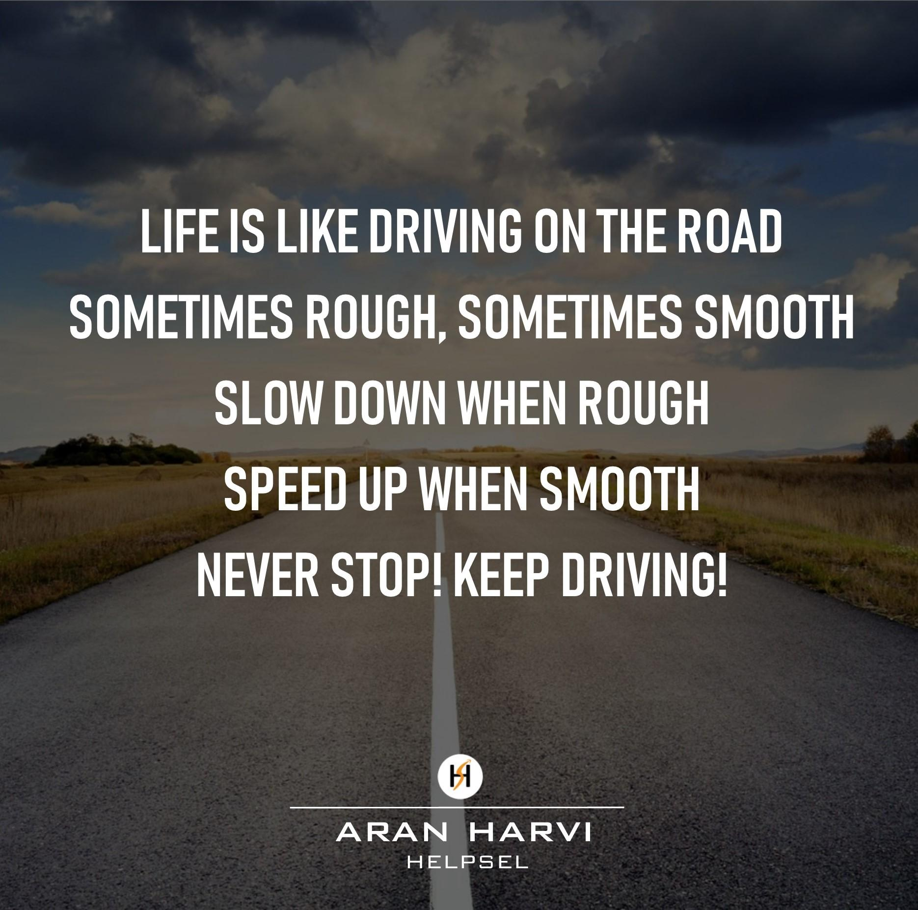 LIFE IS LIKE DRIVING ON THE ROAD SOMETIMES ROUGH, SOMETIMES SMOOTH SLOW OOWN WHEN ROUGH SPEEO UP WHEN SMOOTH NEVER STOP! KEEP DRIVING! m ARAN https://inspirational.ly
