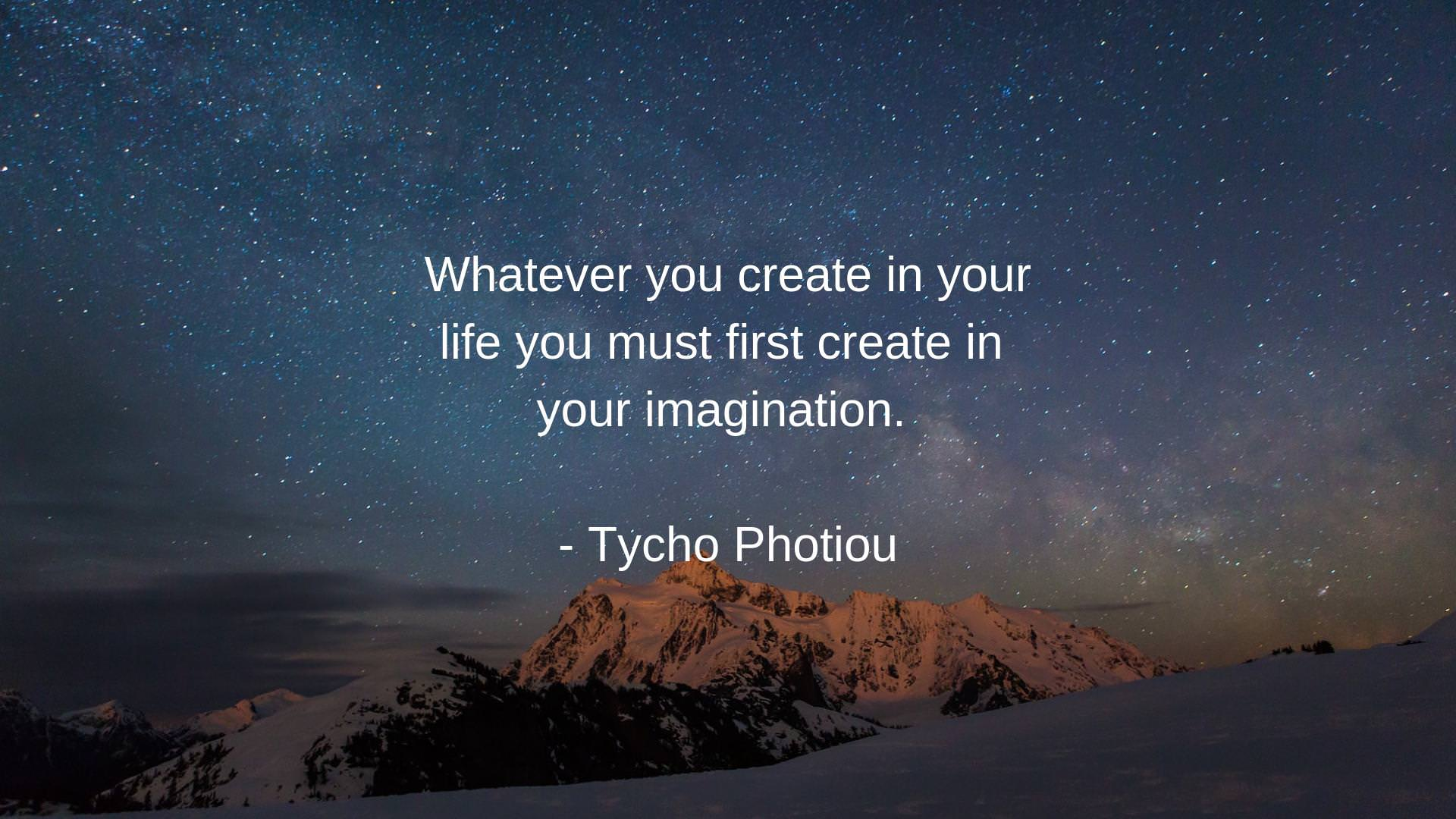 "Whatever you create in your life you mUSt first create iri ' your imagination ' _ Tycg Q PhOtIOU f; ""fi' ""'- .: ~1§1 https://inspirational.ly"