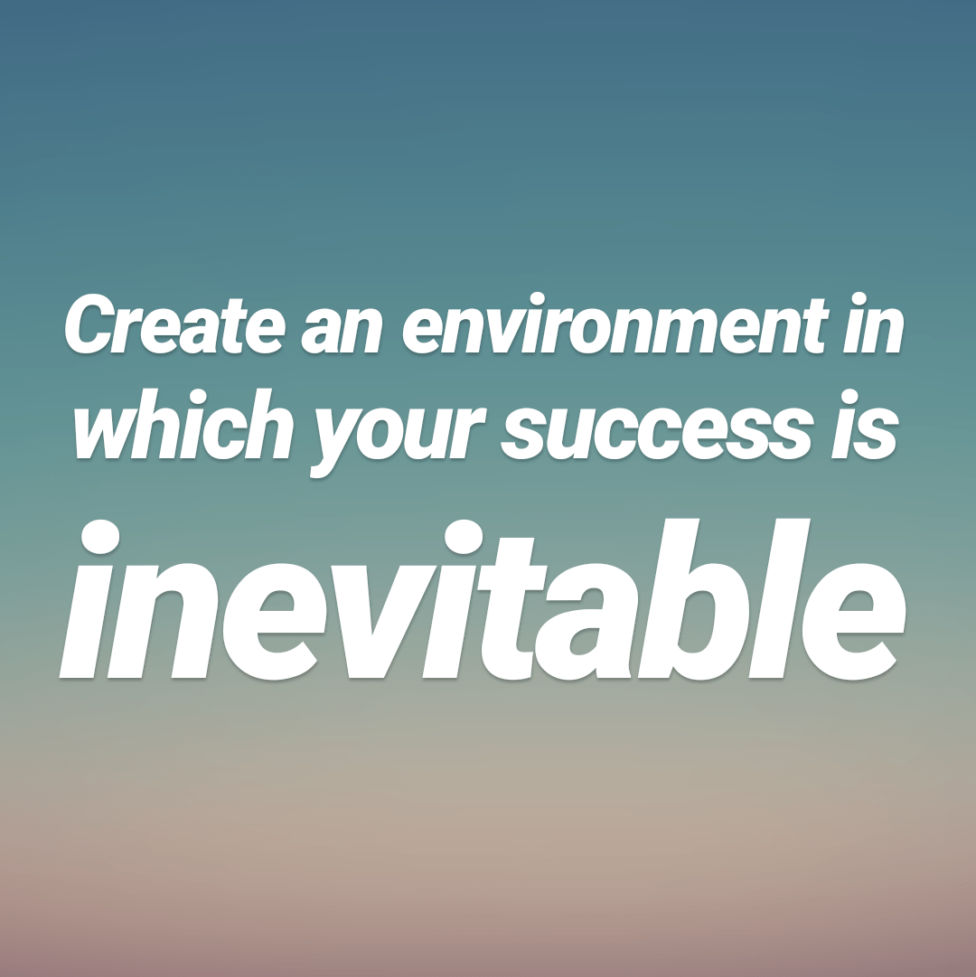 [Image] Create an environment in which your success is inevitable