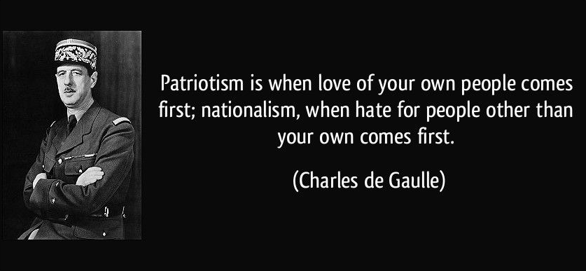 """Patriotism is when love of your own people comes first; nationalism, when hate for people other than your own comes first."" – Charles de Gaulle [837 x 387]"