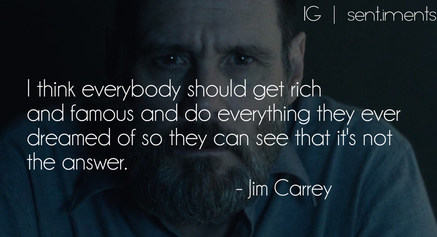 I think everybody should get rich and famous and do everything they ever dreamed of so they can see that it's not the answer by Jim Carrey (1397X759)