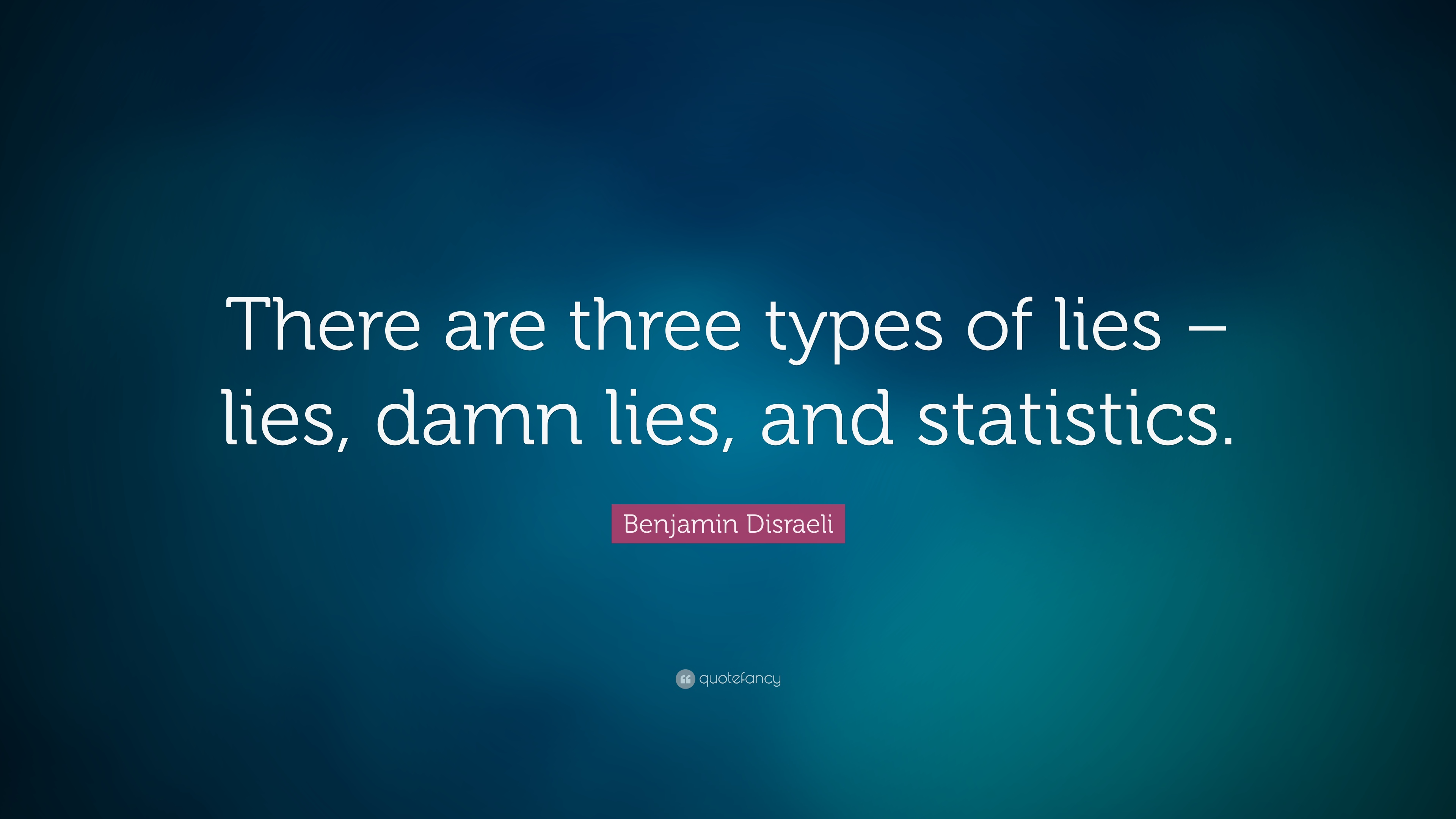 """There are three kinds of lies: lies, damned lies, and statistics"" – Benjamin Disraeli [3053*1569]"