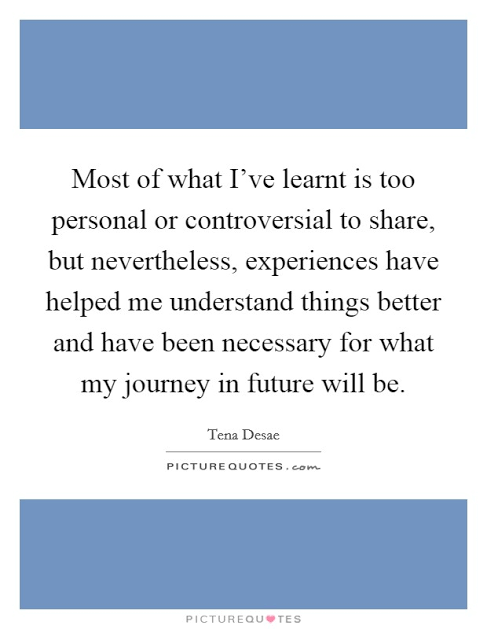 """ Most of what I've learnt is too personal or controversial to share, but nevertheless, experiences have helped me understand things better and have been necessary for what my journey in future will be."" – Tena Desae (487×629)"
