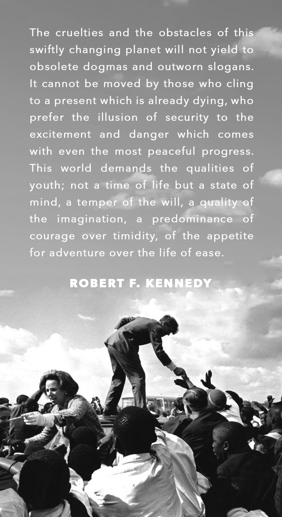 """This world demands the qualities of youth; not a time of life, but a state of mind"" Robert F. Kennedy [1080×1980]"