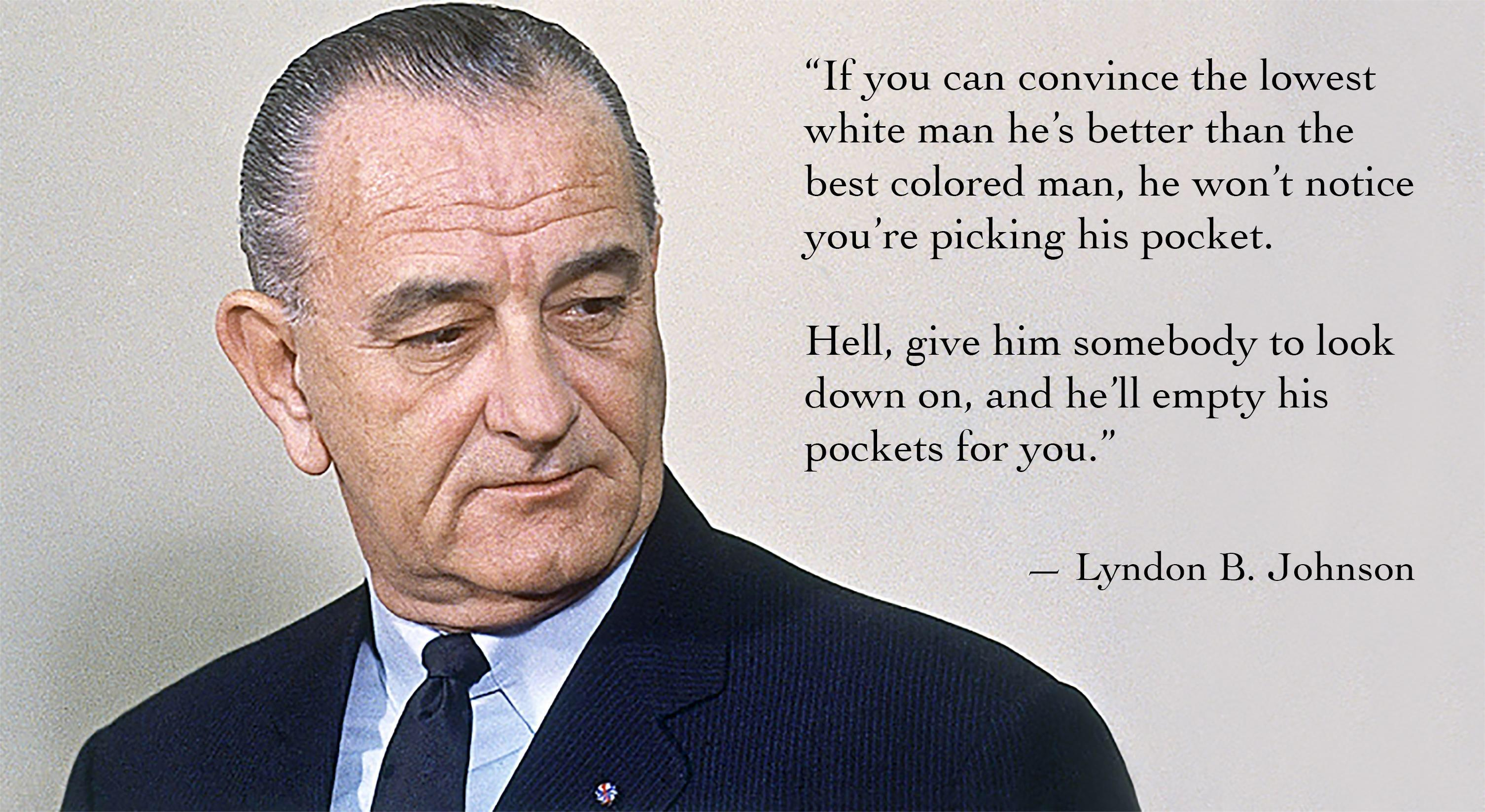 """If you can convince the lowest white man he's better then the best colored man, he won't notice you're picking his pocket"" -LBJ [3012 x 1648] Pretty much the current political climate"