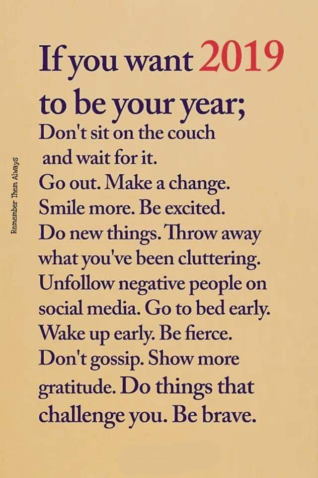 Remember Them Always If you want 20 1 9 to be your year; Don't sit on the couch and wait for it. Go out. Make a change. Smile more. Be excited. Do new things. Throw away what you've been cluttering. Unfollow negative people on social media. Go to bed early. Wake up early. Be fierce. Don't gossip. Show more gratitude. D0 things that challenge you. Be brave. https://inspirational.ly