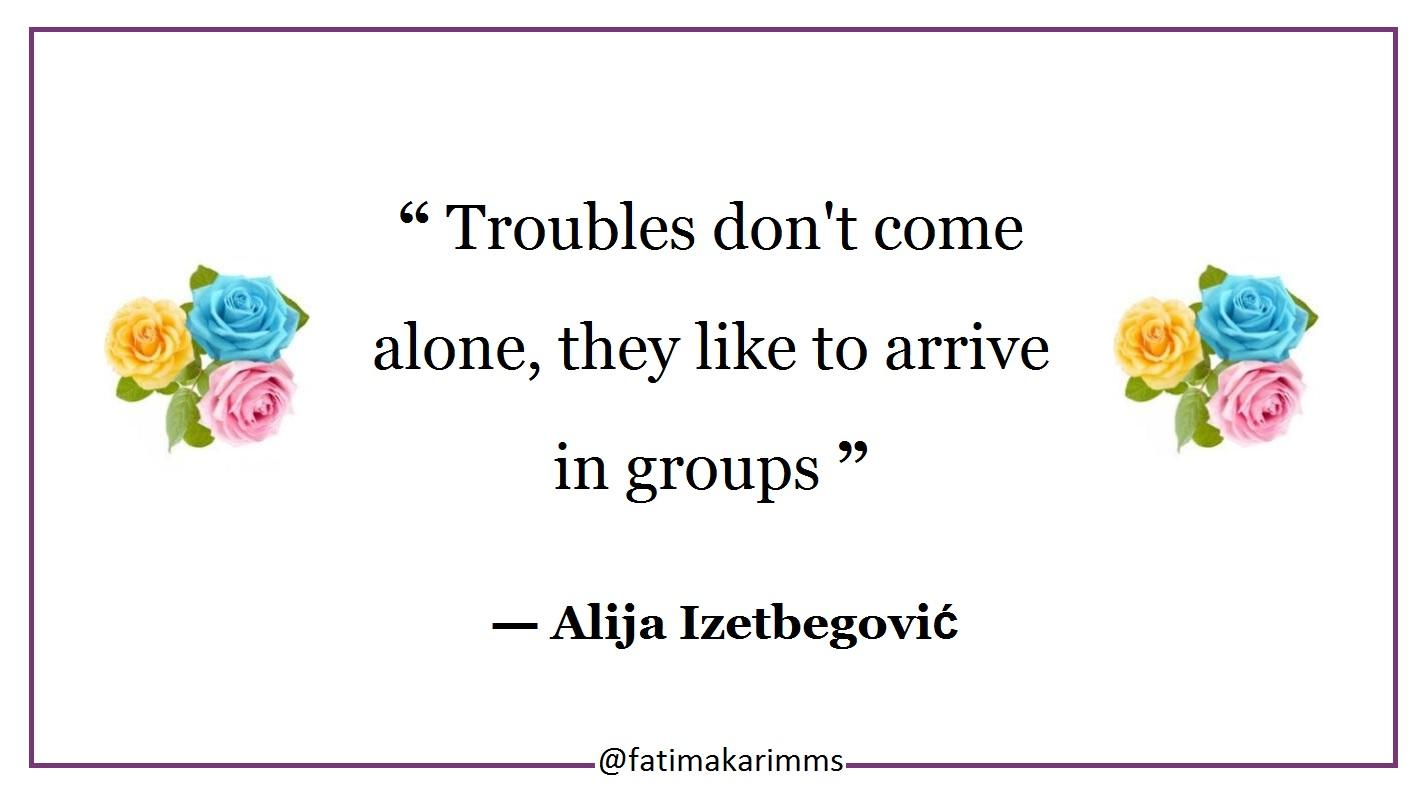 """ Troubles don't come alone, they like to arrive in groups "" ― Alija Izetbegović, Inescapable Questions [1428×796]"