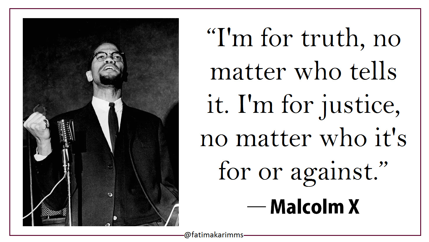 """I'm for truth, no matter who tells it. I'm for justice, no matter who it's for or against. "" ― Malcolm X [1468*828] [OC]"